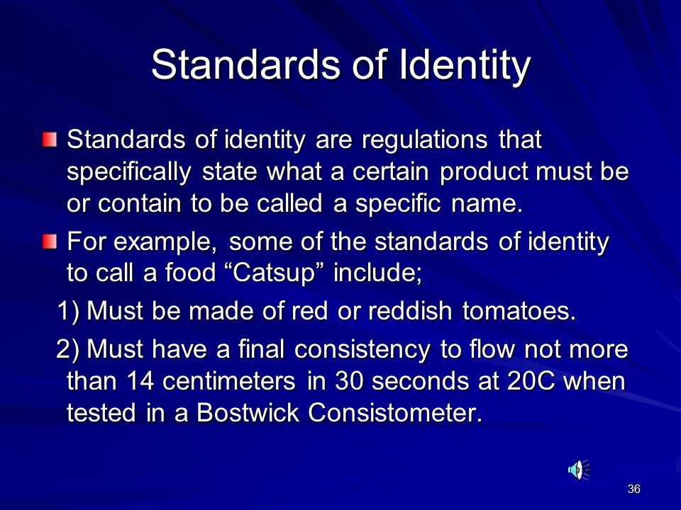 36 Standards of Identity Standards of identity are regulations that specifically state what a certain product must be or contain to be called a specific name.