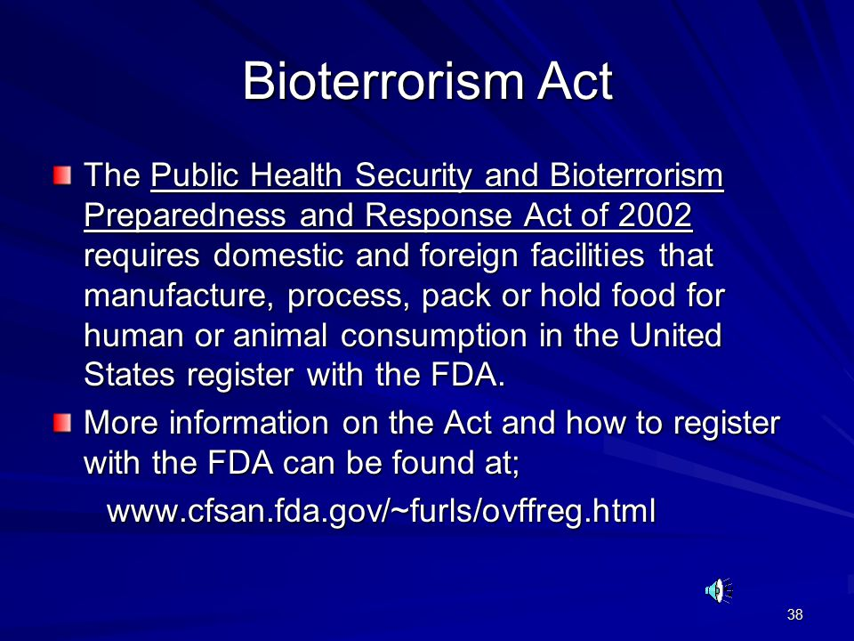 38 Bioterrorism Act The Public Health Security and Bioterrorism Preparedness and Response Act of 2002 requires domestic and foreign facilities that manufacture, process, pack or hold food for human or animal consumption in the United States register with the FDA.