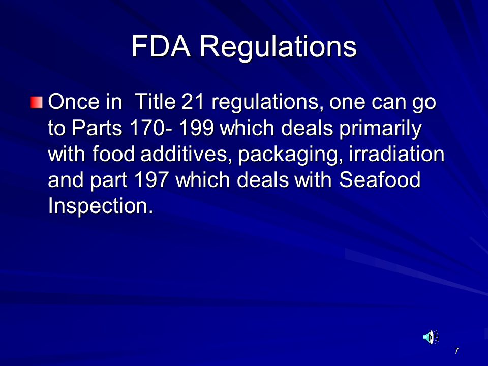 7 FDA Regulations Once in Title 21 regulations, one can go to Parts 170- 199 which deals primarily with food additives, packaging, irradiation and part 197 which deals with Seafood Inspection.