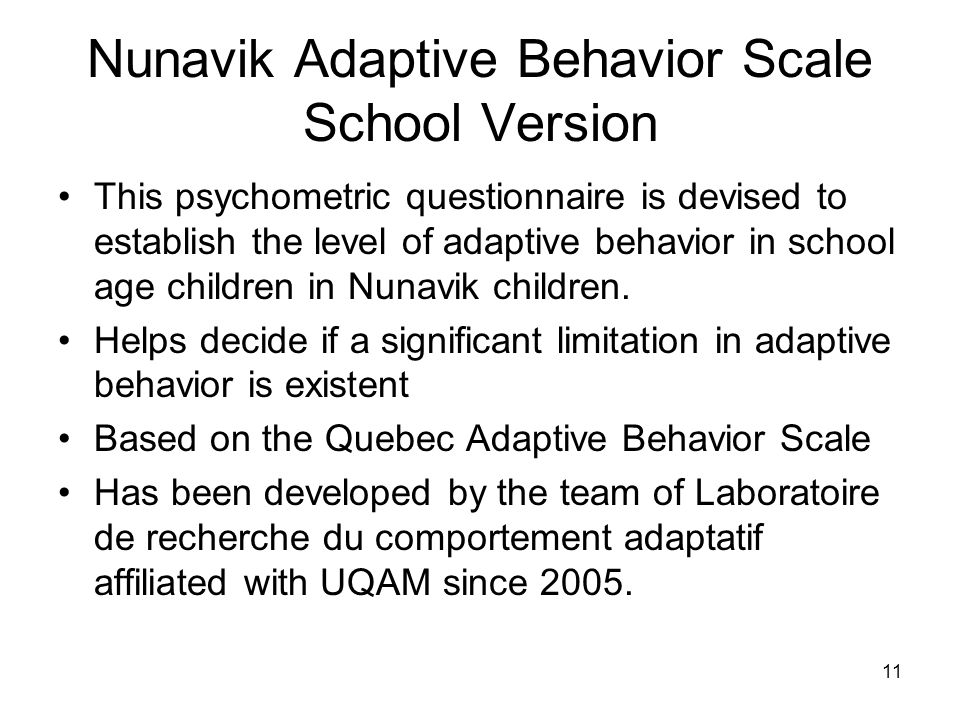 11 Nunavik Adaptive Behavior Scale School Version This psychometric questionnaire is devised to establish the level of adaptive behavior in school age children in Nunavik children.