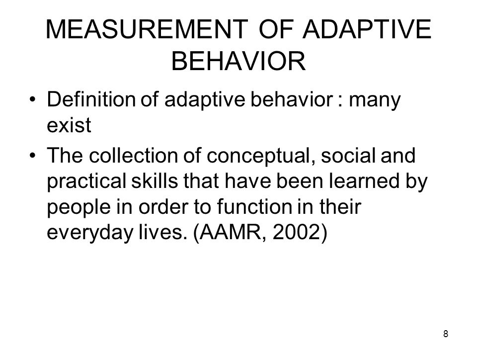 8 MEASUREMENT OF ADAPTIVE BEHAVIOR Definition of adaptive behavior : many exist The collection of conceptual, social and practical skills that have been learned by people in order to function in their everyday lives.