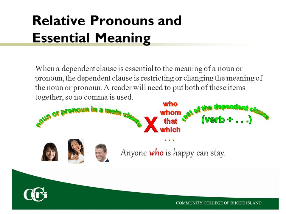 Relative Pronouns and Essential Meaning When a dependent clause is essential to the meaning of a noun or pronoun, the dependent clause is restricting or changing the meaning of the noun or pronoun.