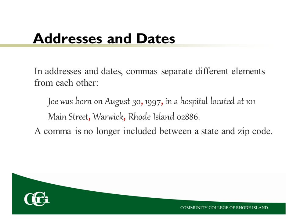Addresses and Dates In addresses and dates, commas separate different elements from each other: Joe was born on August 30, 1997, in a hospital located at 101 Main Street, Warwick, Rhode Island 02886.