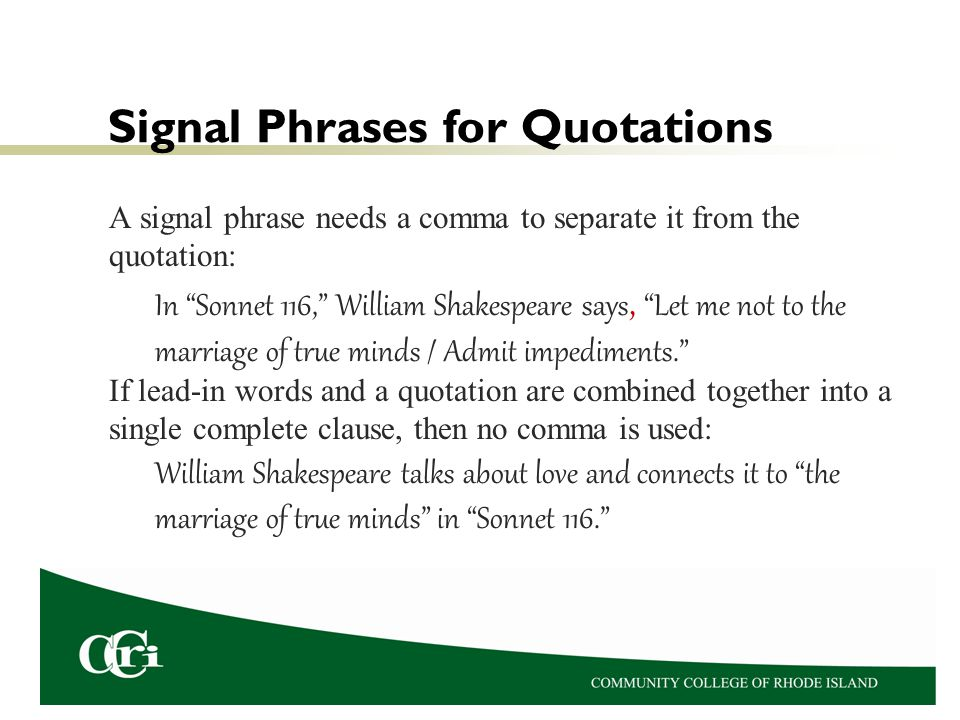 Signal Phrases for Quotations A signal phrase needs a comma to separate it from the quotation: In Sonnet 116, William Shakespeare says, Let me not to the marriage of true minds / Admit impediments. If lead-in words and a quotation are combined together into a single complete clause, then no comma is used: William Shakespeare talks about love and connects it to the marriage of true minds in Sonnet 116.
