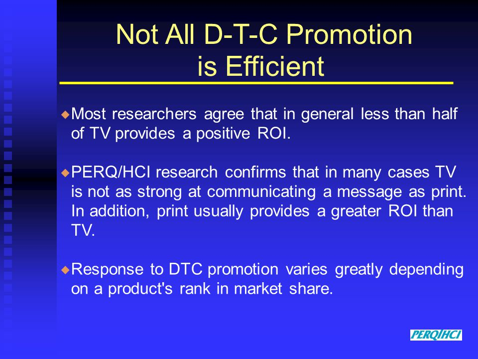 Not All D-T-C Promotion is Efficient Most researchers agree that in general less than half of TV provides a positive ROI.