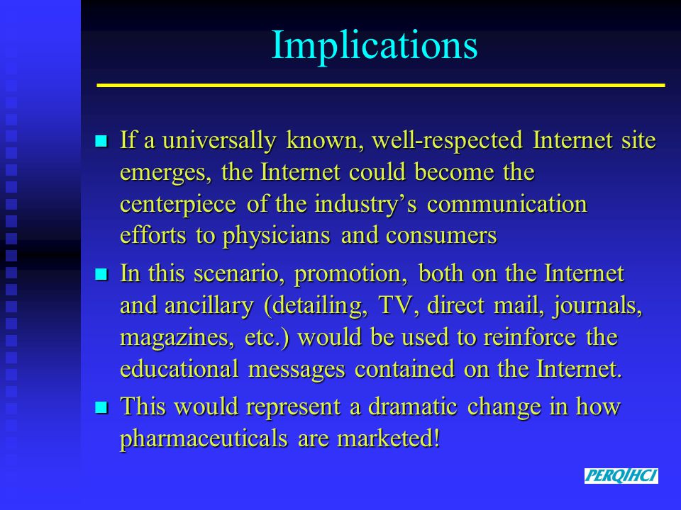 Implications If a universally known, well-respected Internet site emerges, the Internet could become the centerpiece of the industry's communication efforts to physicians and consumers If a universally known, well-respected Internet site emerges, the Internet could become the centerpiece of the industry's communication efforts to physicians and consumers In this scenario, promotion, both on the Internet and ancillary (detailing, TV, direct mail, journals, magazines, etc.) would be used to reinforce the educational messages contained on the Internet.