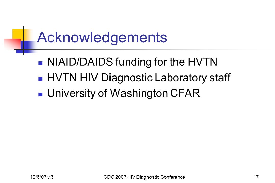 12/6/07 v.3CDC 2007 HIV Diagnostic Conference17 Acknowledgements NIAID/DAIDS funding for the HVTN HVTN HIV Diagnostic Laboratory staff University of Washington CFAR