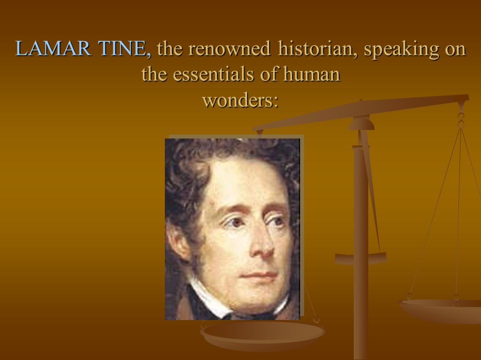 LAMAR TINE, the renowned historian, speaking on the essentials of human wonders: