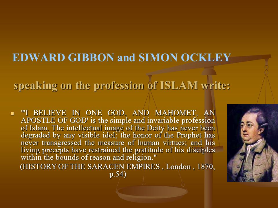 speaking on the profession of ISLAM write: EDWARD GIBBON and SIMON OCKLEY speaking on the profession of ISLAM write: I BELIEVE IN ONE GOD, AND MAHOMET, AN APOSTLE OF GOD is the simple and invariable profession of Islam.