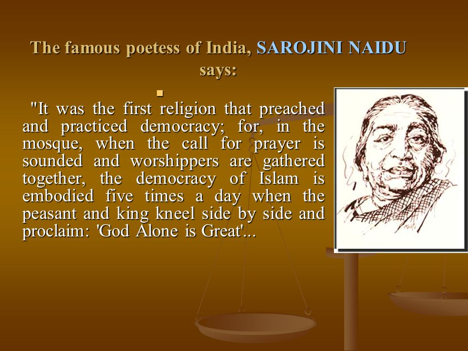 The famous poetess of India, SAROJINI NAIDU says: It was the first religion that preached and practiced democracy; for, in the mosque, when the call for prayer is sounded and worshippers are gathered together, the democracy of Islam is embodied five times a day when the peasant and king kneel side by side and proclaim: God Alone is Great ...