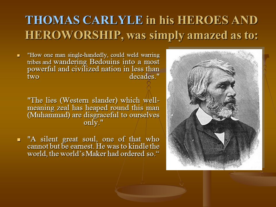 THOMAS CARLYLE in his HEROES AND HEROWORSHIP, was simply amazed as to: How one man single-handedly, could weld warring tribes and wandering Bedouins into a most powerful and civilized nation in less than two decades. How one man single-handedly, could weld warring tribes and wandering Bedouins into a most powerful and civilized nation in less than two decades. The lies (Western slander) which well- meaning zeal has heaped round this man (Muhammad) are disgraceful to ourselves only. A silent great soul, one of that who cannot but be earnest.