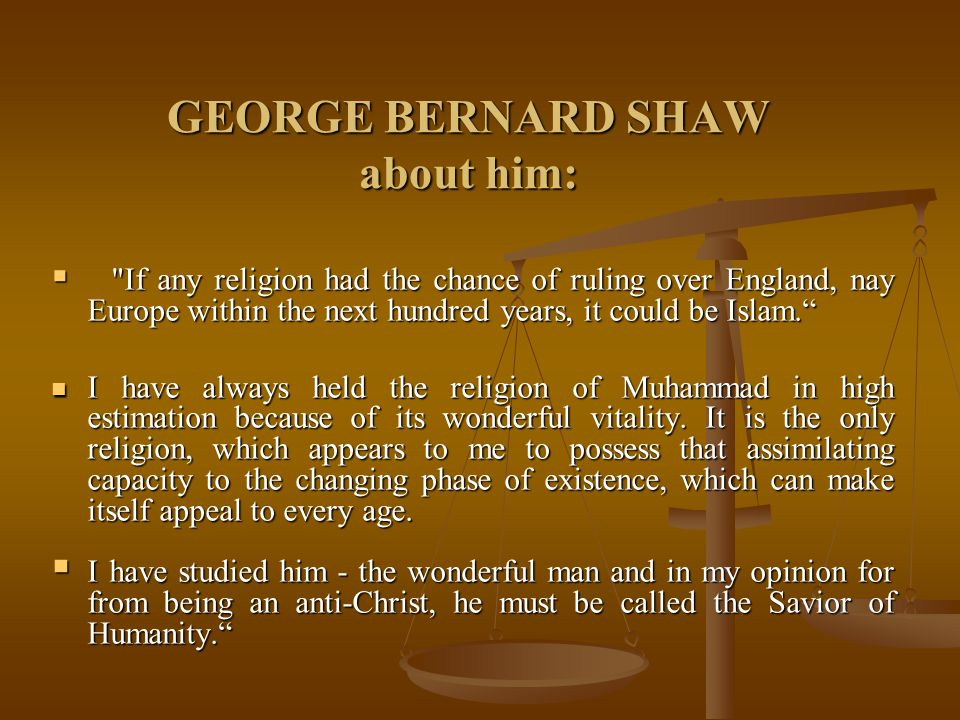 GEORGE BERNARD SHAW about him:  If any religion had the chance of ruling over England, nay Europe within the next hundred years, it could be Islam. I have always held the religion of Muhammad in high estimation because of its wonderful vitality.