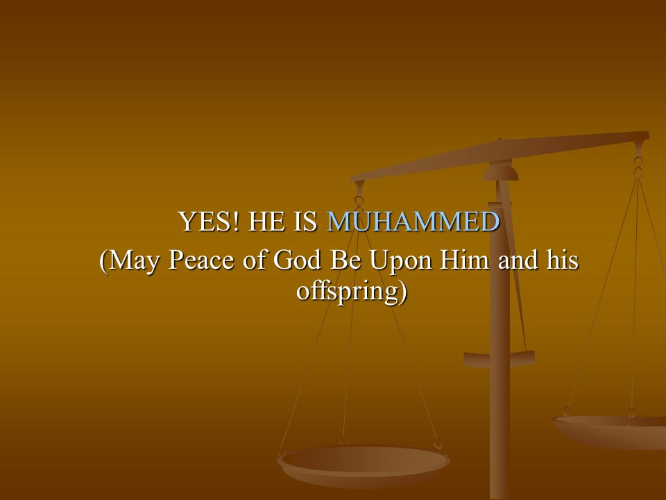 YES! HE IS MUHAMMED (May Peace of God Be Upon Him and his offspring)