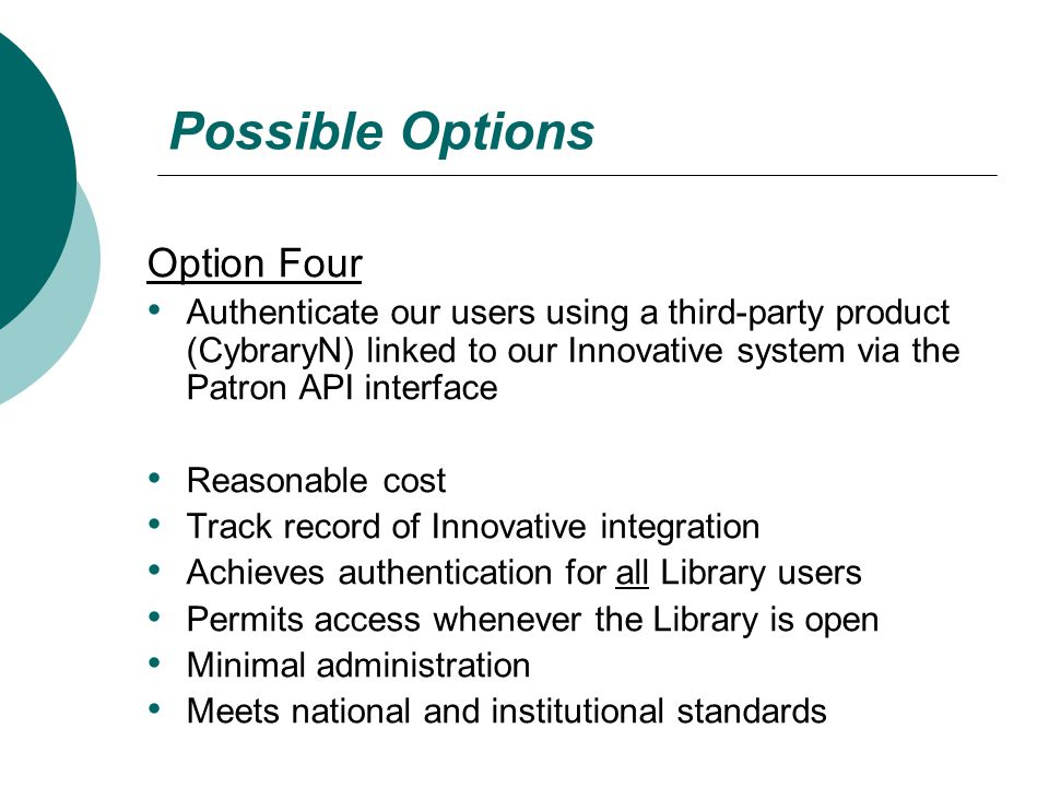 Possible Options Option Four Authenticate our users using a third-party product (CybraryN) linked to our Innovative system via the Patron API interface Reasonable cost Track record of Innovative integration Achieves authentication for all Library users Permits access whenever the Library is open Minimal administration Meets national and institutional standards