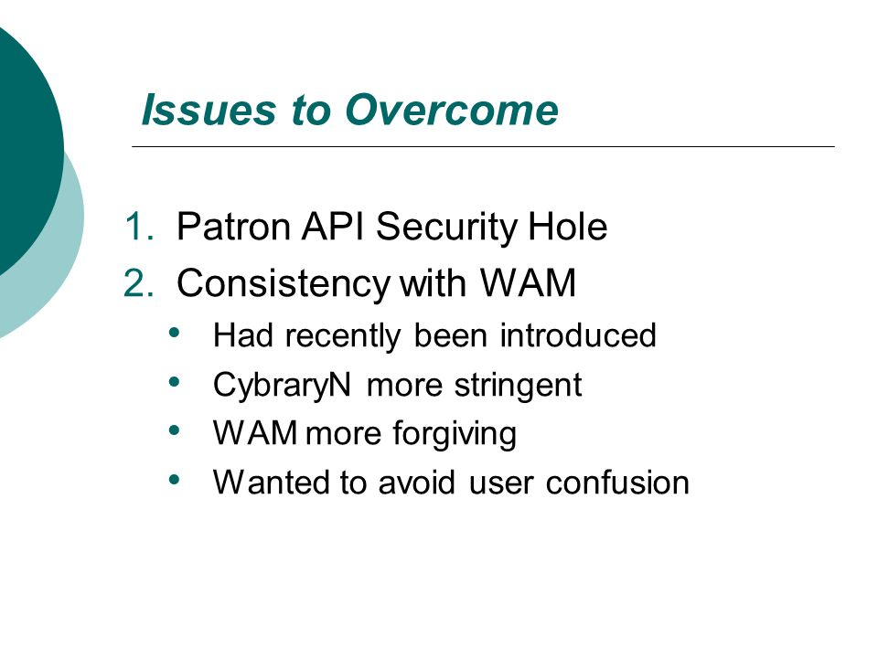 Issues to Overcome 1.Patron API Security Hole 2.Consistency with WAM Had recently been introduced CybraryN more stringent WAM more forgiving Wanted to avoid user confusion
