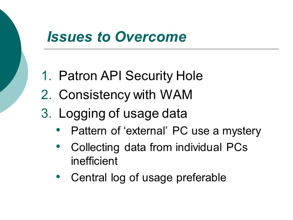Issues to Overcome 1.Patron API Security Hole 2.Consistency with WAM 3.Logging of usage data Pattern of 'external' PC use a mystery Collecting data fr