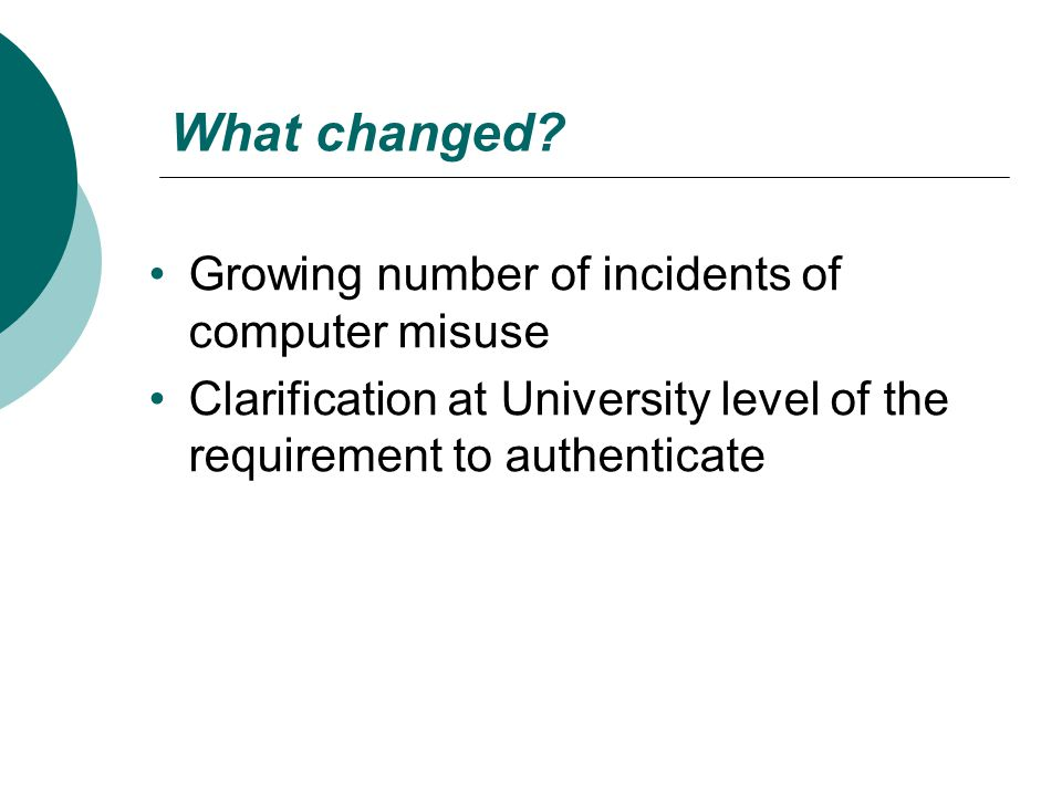What changed? Growing number of incidents of computer misuse Clarification at University level of the requirement to authenticate