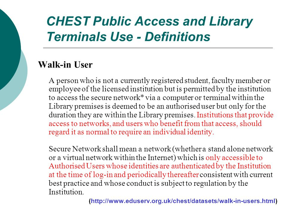 CHEST Public Access and Library Terminals Use - Definitions Walk-in User A person who is not a currently registered student, faculty member or employee of the licensed institution but is permitted by the institution to access the secure network* via a computer or terminal within the Library premises is deemed to be an authorised user but only for the duration they are within the Library premises.