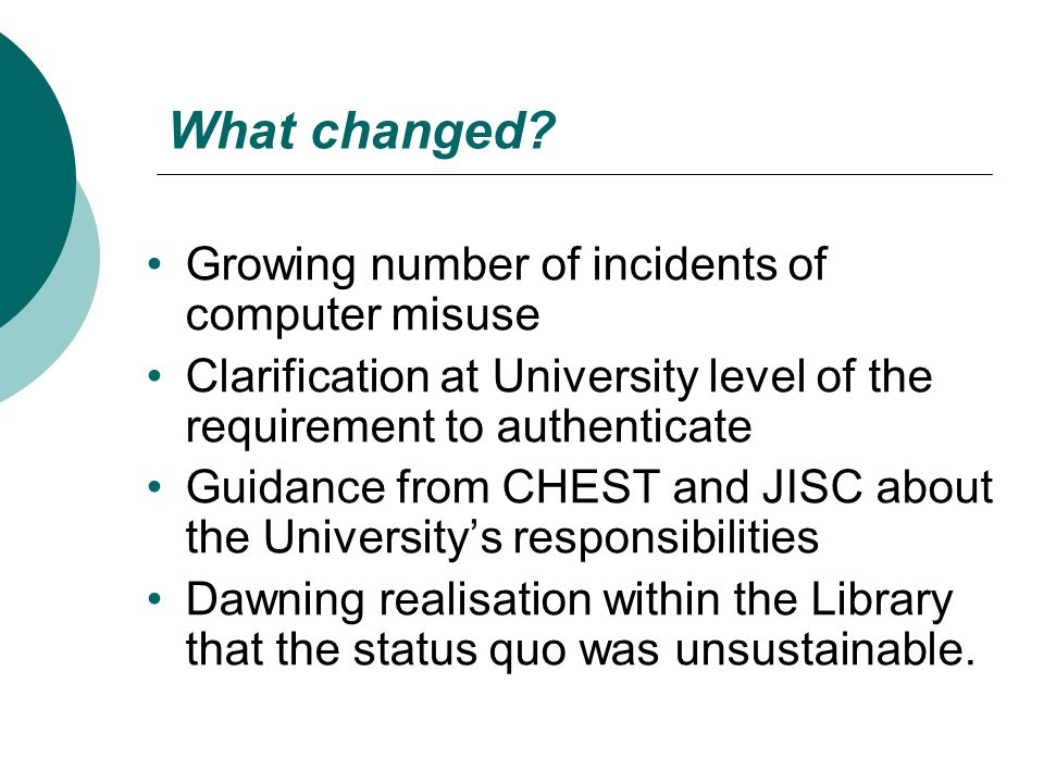 What changed? Growing number of incidents of computer misuse Clarification at University level of the requirement to authenticate Guidance from CHEST