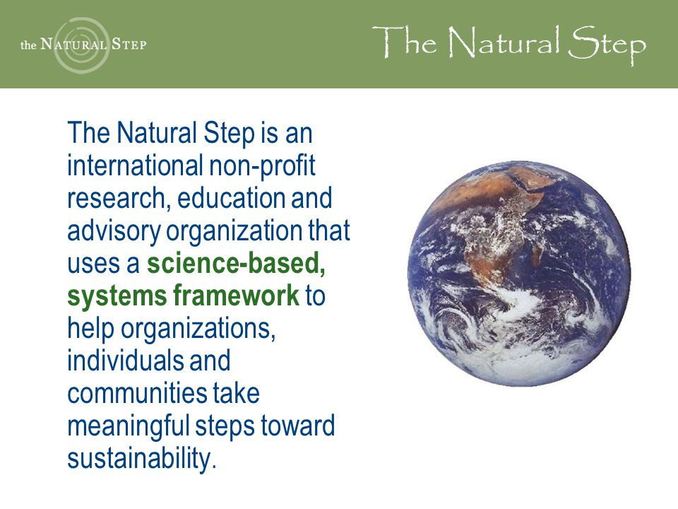 The Natural Step The Natural Step is an international non-profit research, education and advisory organization that uses a science-based, systems framework to help organizations, individuals and communities take meaningful steps toward sustainability.