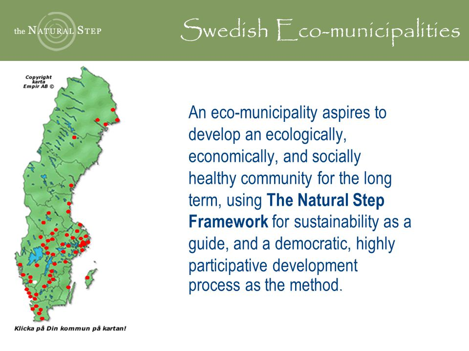An eco-municipality aspires to develop an ecologically, economically, and socially healthy community for the long term, using The Natural Step Framework for sustainability as a guide, and a democratic, highly participative development process as the method.
