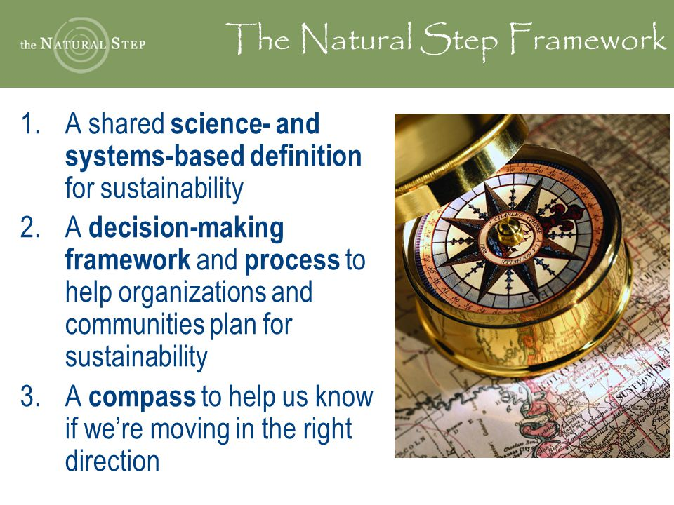 The Natural Step Framework 1.A shared science- and systems-based definition for sustainability 2.A decision-making framework and process to help organizations and communities plan for sustainability 3.A compass to help us know if we're moving in the right direction