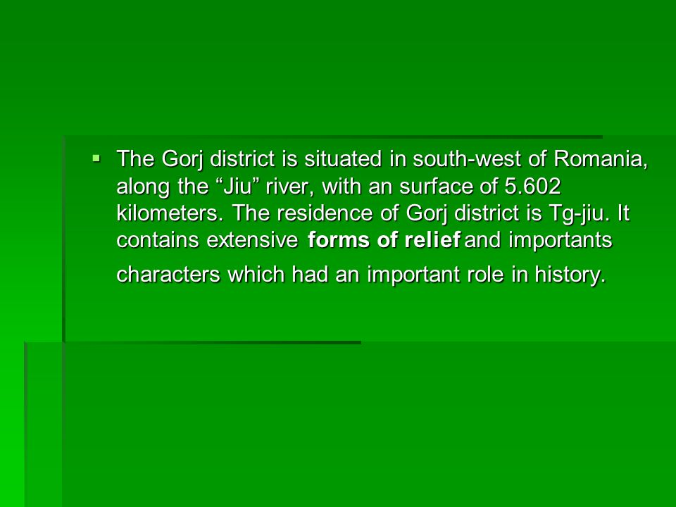  The Gorj district is situated in south-west of Romania, along the Jiu river, with an surface of 5.602 kilometers.