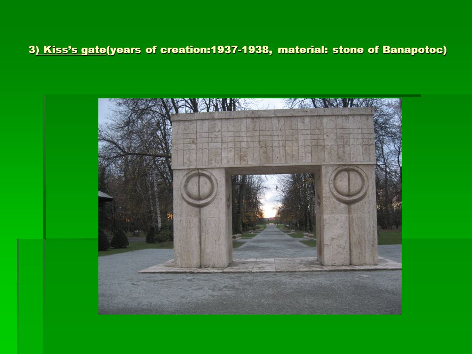 3) Kiss's gate(years of creation:1937-1938, material: stone of Banapotoc)