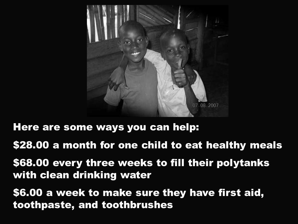 Here are some ways you can help: $28.00 a month for one child to eat healthy meals $68.00 every three weeks to fill their polytanks with clean drinking water $6.00 a week to make sure they have first aid, toothpaste, and toothbrushes