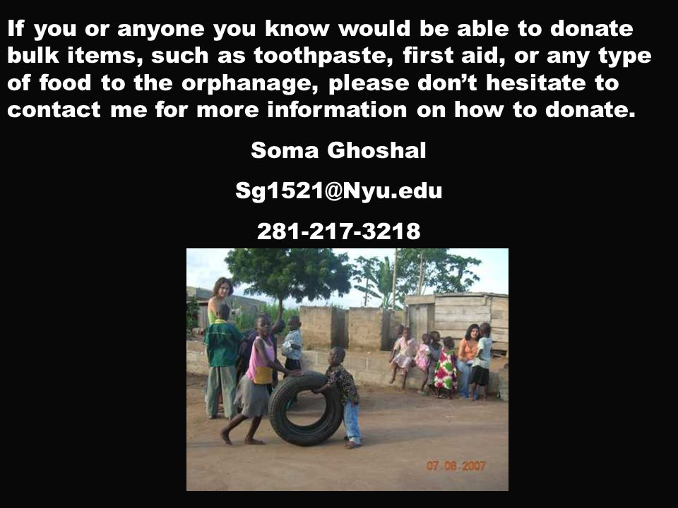 If you or anyone you know would be able to donate bulk items, such as toothpaste, first aid, or any type of food to the orphanage, please don't hesitate to contact me for more information on how to donate.