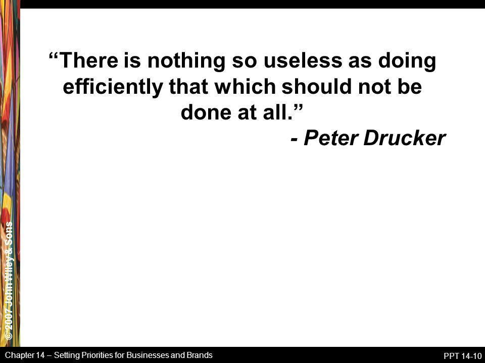 © 2007 John Wiley & Sons Chapter 14 – Setting Priorities for Businesses and Brands PPT 14-10 There is nothing so useless as doing efficiently that which should not be done at all. - Peter Drucker