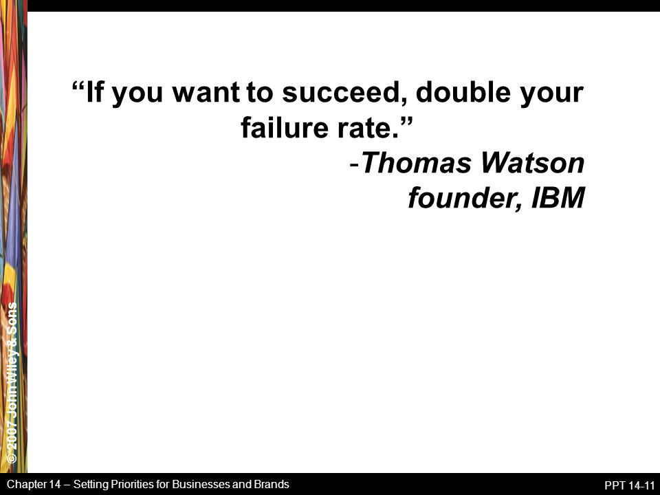 © 2007 John Wiley & Sons Chapter 14 – Setting Priorities for Businesses and Brands PPT 14-11 If you want to succeed, double your failure rate. -Thomas Watson founder, IBM