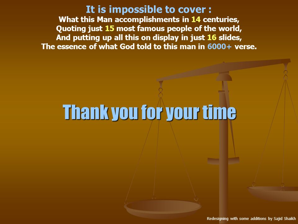 Thank you for your time Redesigning with some additions by Sajid Shaikh It is impossible to cover : What this Man accomplishments in 14 centuries, Quoting just 15 most famous people of the world, And putting up all this on display in just 16 slides, The essence of what God told to this man in 6000+ verse.