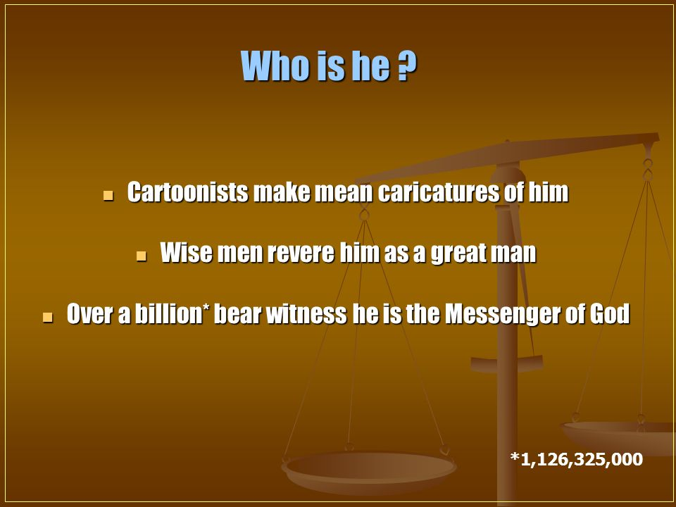 Cartoonists make mean caricatures of him Cartoonists make mean caricatures of him Wise men revere him as a great man Wise men revere him as a great man Over a billion* bear witness he is the Messenger of God Over a billion* bear witness he is the Messenger of God *1,126,325,000 Who is he ?