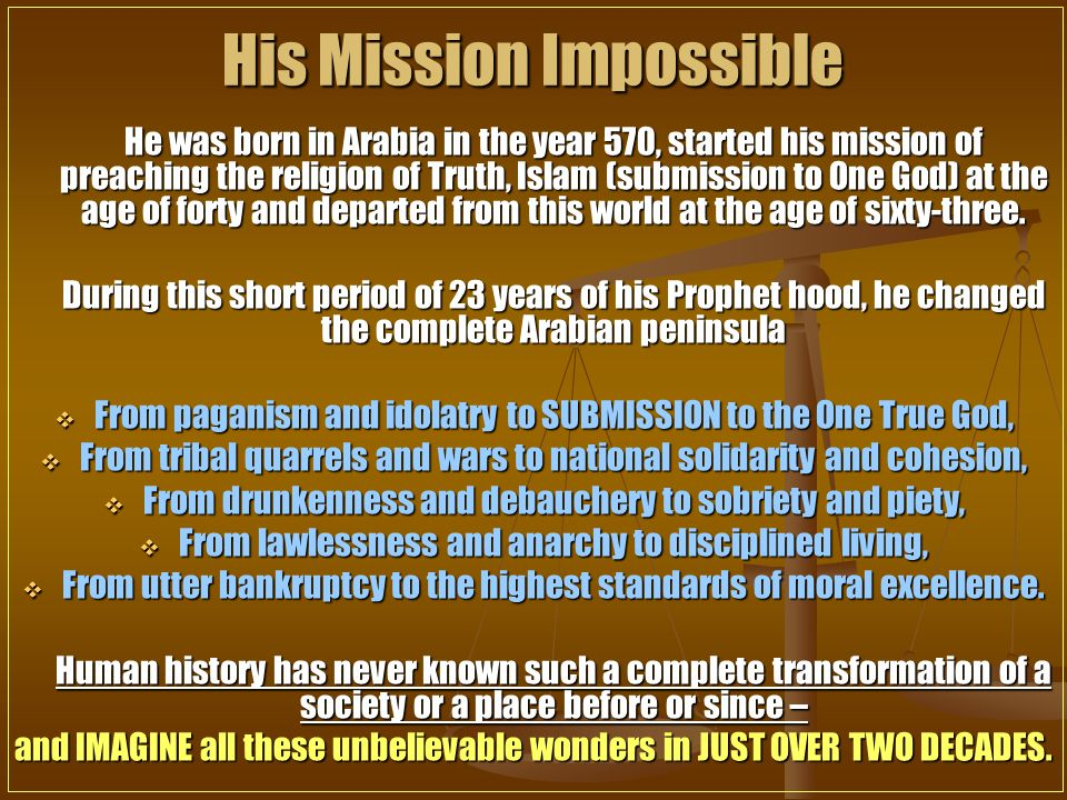 He was born in Arabia in the year 570, started his mission of preaching the religion of Truth, Islam (submission to One God) at the age of forty and departed from this world at the age of sixty-three.