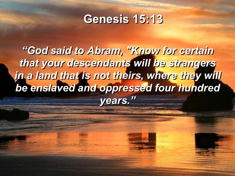 Genesis 15:13 God said to Abram, Know for certain that your descendants will be strangers in a land that is not theirs, where they will be enslaved and oppressed four hundred years. Genesis 15:13 God said to Abram, Know for certain that your descendants will be strangers in a land that is not theirs, where they will be enslaved and oppressed four hundred years.