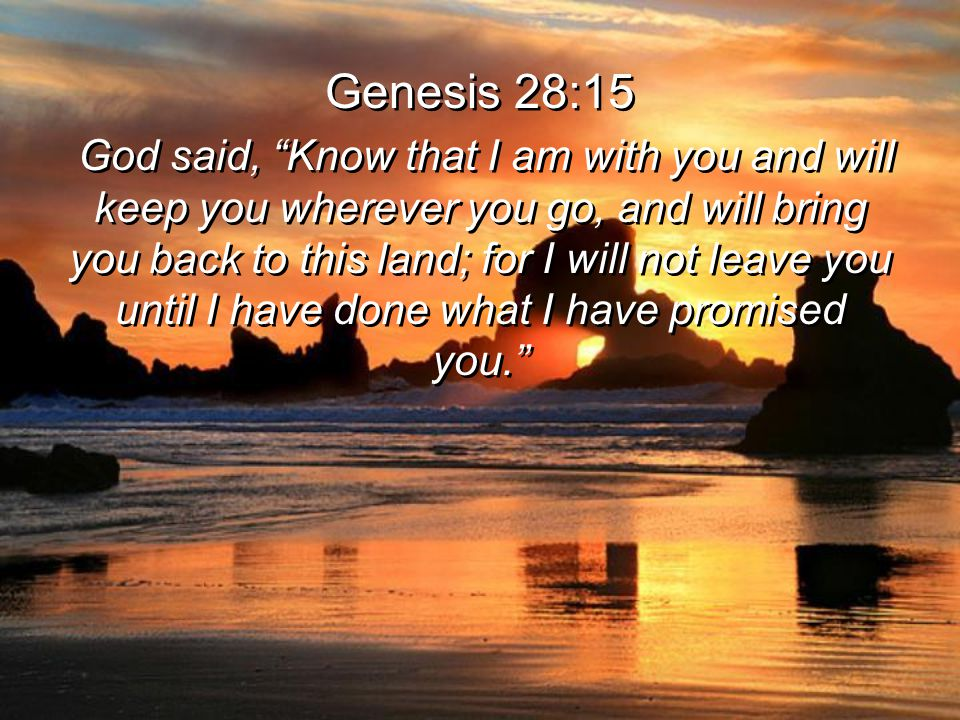 Genesis 28:15 God said, Know that I am with you and will keep you wherever you go, and will bring you back to this land; for I will not leave you until I have done what I have promised you. Genesis 28:15 God said, Know that I am with you and will keep you wherever you go, and will bring you back to this land; for I will not leave you until I have done what I have promised you.