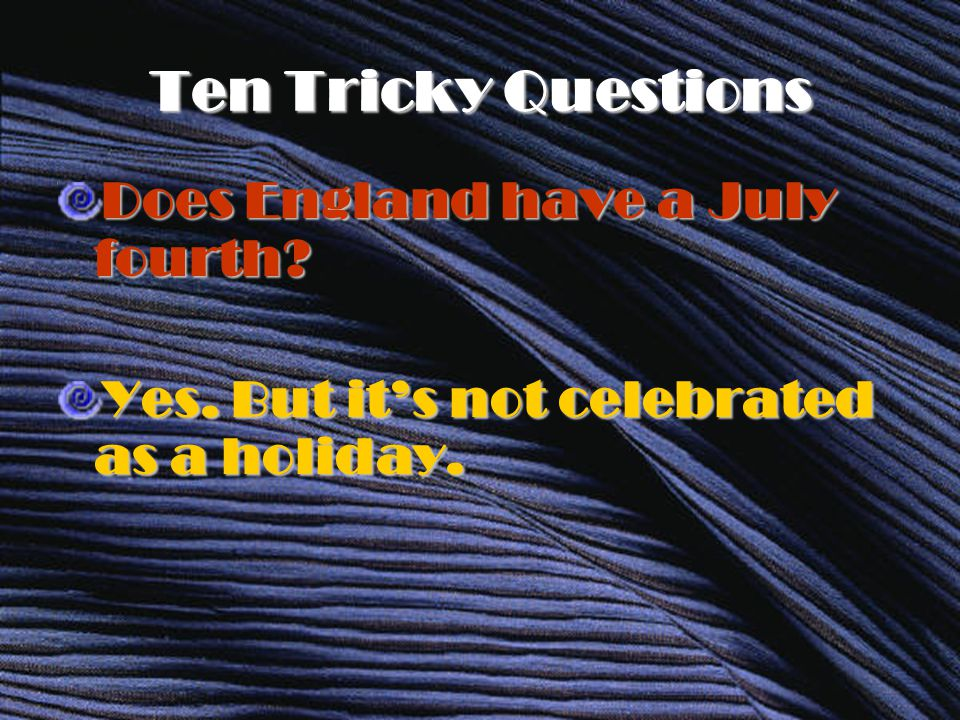 Ten Tricky Questions Does England have a July fourth Yes. But it's not celebrated as a holiday.