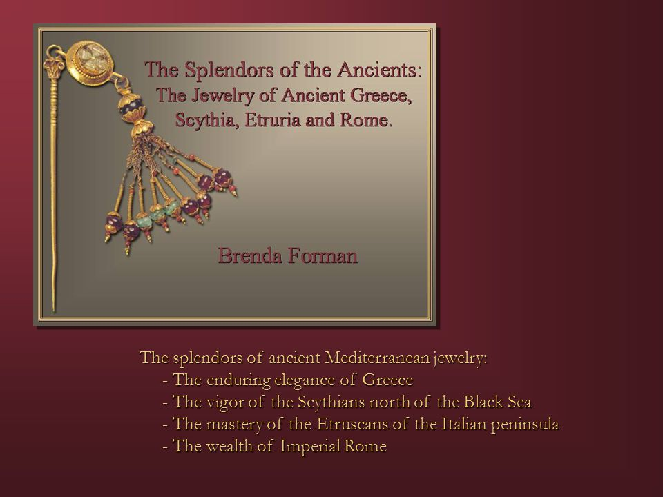 The splendors of ancient Mediterranean jewelry: - The enduring elegance of Greece - The enduring elegance of Greece - The vigor of the Scythians north of the Black Sea - The vigor of the Scythians north of the Black Sea - The mastery of the Etruscans of the Italian peninsula - The mastery of the Etruscans of the Italian peninsula - The wealth of Imperial Rome - The wealth of Imperial Rome