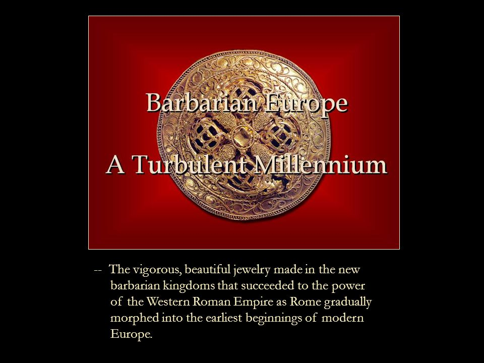 -- The vigorous, beautiful jewelry made in the new barbarian kingdoms that succeeded to the power of the Western Roman Empire as Rome gradually morphed into the earliest beginnings of modern Europe.