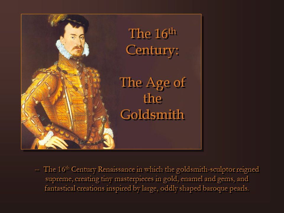 -- The 16 th Century Renaissance in which the goldsmith-sculptor reigned supreme, creating tiny masterpieces in gold, enamel and gems, and fantastical