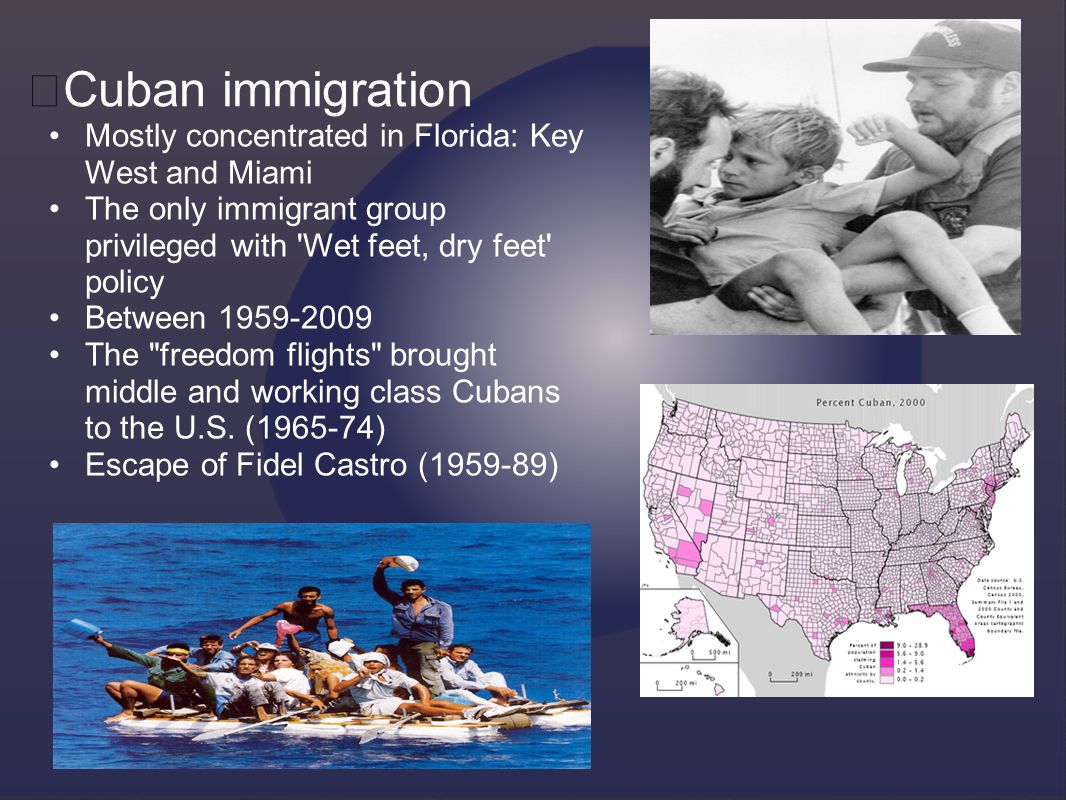 Cuban immigration Mostly concentrated in Florida: Key West and Miami The only immigrant group privileged with Wet feet, dry feet policy Between 1959-2009 The freedom flights brought middle and working class Cubans to the U.S.