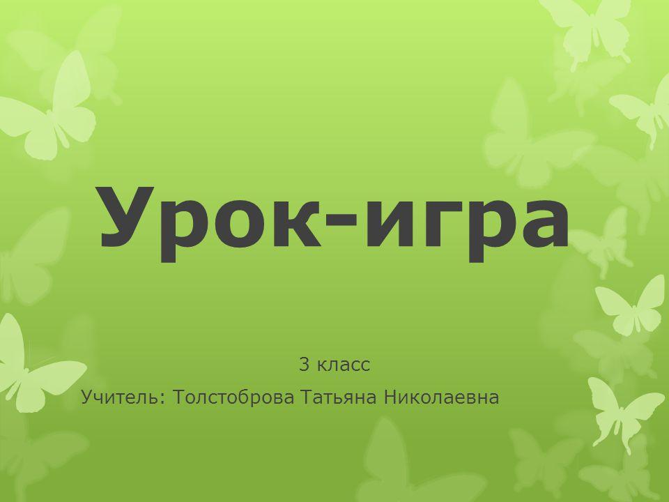 Урок-игра 3 класс Учитель: Толстоброва Татьяна Николаевна