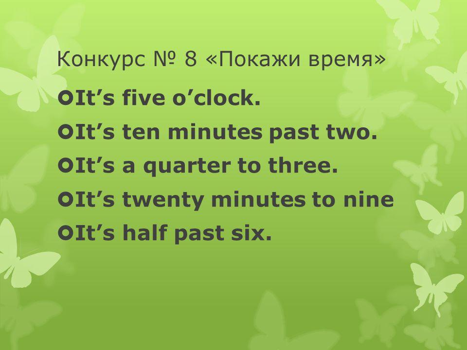 Конкурс № 8 «Покажи время»  It's five o'clock.  It's ten minutes past two.