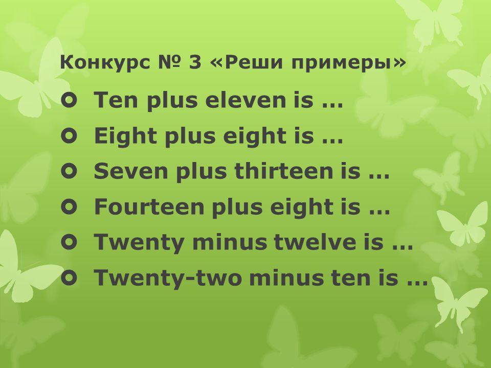 Конкурс № 3 «Реши примеры»  Ten plus eleven is …  Eight plus eight is …  Seven plus thirteen is …  Fourteen plus eight is …  Twenty minus twelve is …  Twenty-two minus ten is …