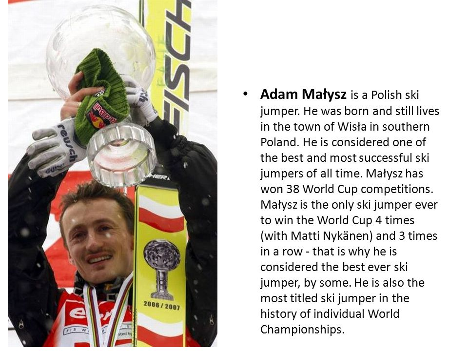 Adam Małysz is a Polish ski jumper. He was born and still lives in the town of Wisła in southern Poland. He is considered one of the best and most suc