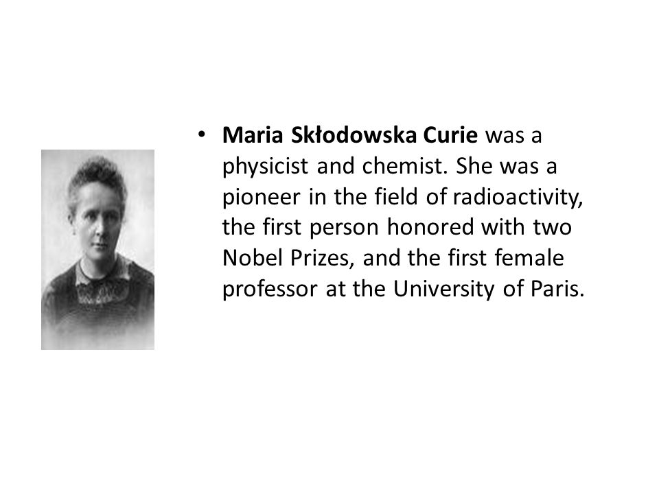 Maria Skłodowska Curie was a physicist and chemist. She was a pioneer in the field of radioactivity, the first person honored with two Nobel Prizes, a