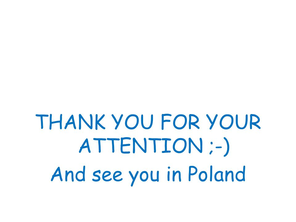THANK YOU FOR YOUR ATTENTION ;-) And see you in Poland
