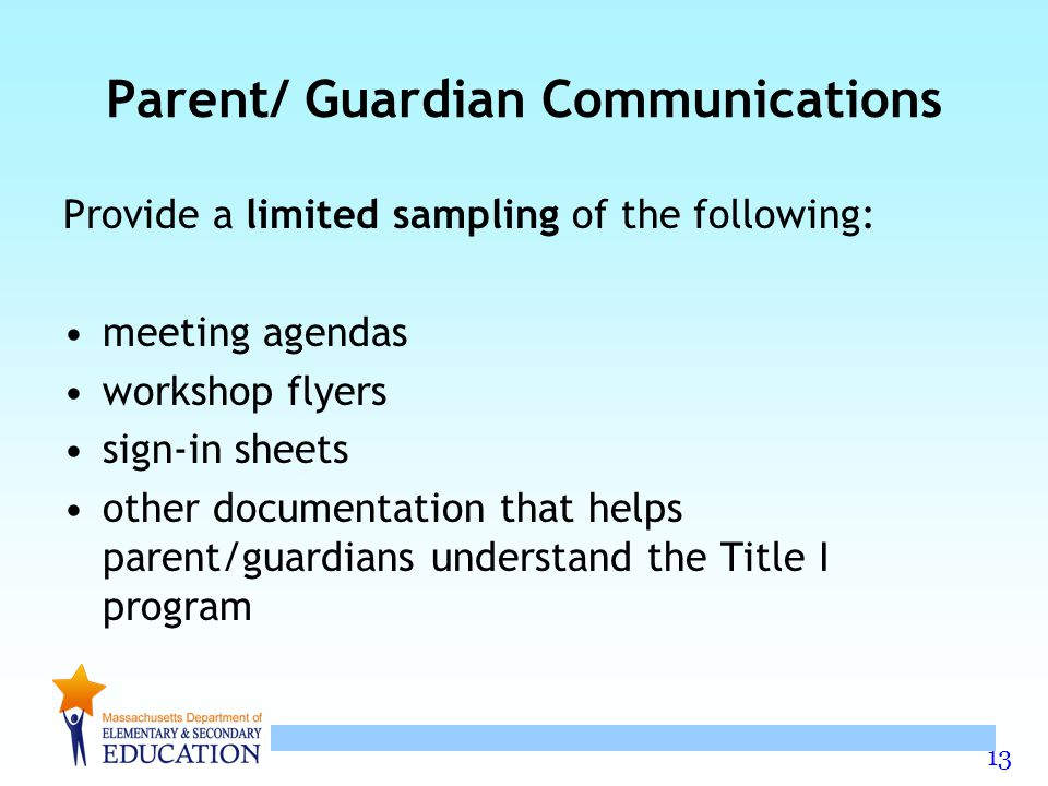 13 Parent/ Guardian Communications Provide a limited sampling of the following: meeting agendas workshop flyers sign-in sheets other documentation that helps parent/guardians understand the Title I program