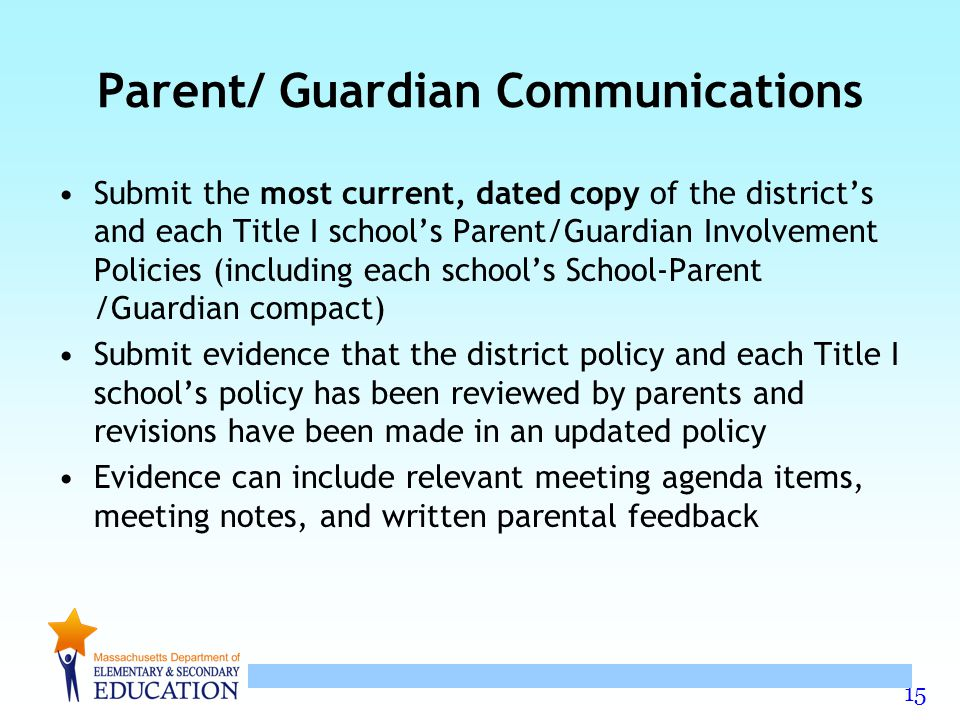 15 Parent/ Guardian Communications Submit the most current, dated copy of the district's and each Title I school's Parent/Guardian Involvement Policies (including each school's School-Parent /Guardian compact) Submit evidence that the district policy and each Title I school's policy has been reviewed by parents and revisions have been made in an updated policy Evidence can include relevant meeting agenda items, meeting notes, and written parental feedback